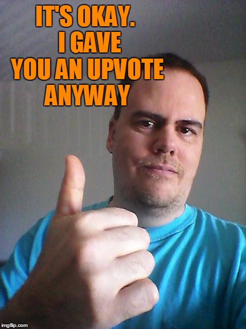 Thumbs up | IT'S OKAY.  I GAVE YOU AN UPVOTE ANYWAY | image tagged in thumbs up | made w/ Imgflip meme maker