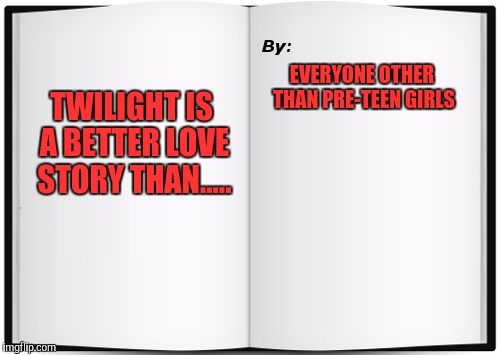Shortest Book Ever Written | TWILIGHT IS A BETTER LOVE STORY THAN..... EVERYONE OTHER THAN PRE-TEEN GIRLS | image tagged in shortest book ever written | made w/ Imgflip meme maker