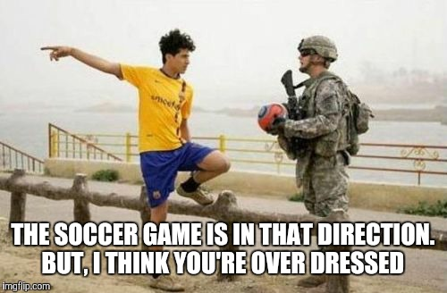 Fifa E Call Of Duty | THE SOCCER GAME IS IN THAT DIRECTION. BUT, I THINK YOU'RE OVER DRESSED | image tagged in memes,fifa e call of duty | made w/ Imgflip meme maker