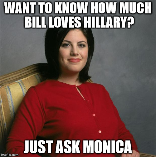 Bill really loves Hillary | WANT TO KNOW HOW MUCH BILL LOVES HILLARY? JUST ASK MONICA | image tagged in monica lewinsky,hillary clinton,bill clinton,democratic convention,what a joke | made w/ Imgflip meme maker