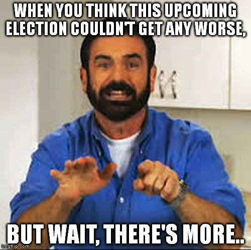 But Wait.. There's More.  | WHEN YOU THINK THIS UPCOMING ELECTION COULDN'T GET ANY WORSE, BUT WAIT, THERE'S MORE.. | image tagged in but wait there's more,billy mays,funny,funny memes,memes | made w/ Imgflip meme maker