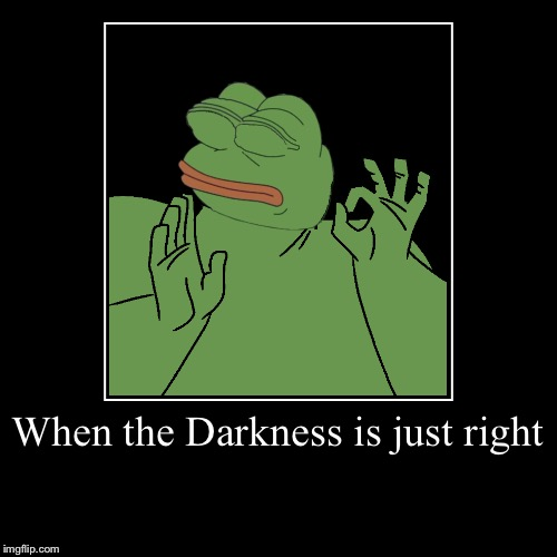 When the Darkness is just right | | image tagged in funny,demotivationals | made w/ Imgflip demotivational maker