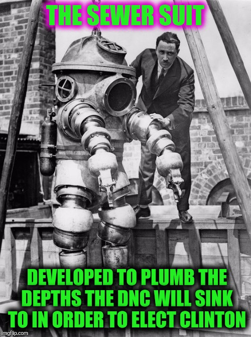When you need to wade through some serious crap | THE SEWER SUIT DEVELOPED TO PLUMB THE DEPTHS THE DNC WILL SINK TO IN ORDER TO ELECT CLINTON | image tagged in sewer rat fink snitch piece of shi,dncleaks | made w/ Imgflip meme maker