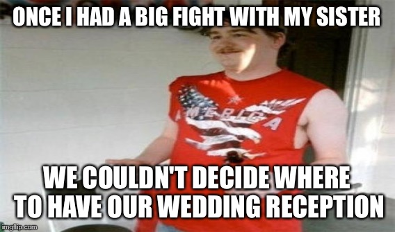 ONCE I HAD A BIG FIGHT WITH MY SISTER WE COULDN'T DECIDE WHERE TO HAVE OUR WEDDING RECEPTION | made w/ Imgflip meme maker