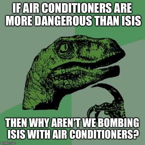 Let's send the Maytag Repairman over there too while we're at it! | IF AIR CONDITIONERS ARE MORE DANGEROUS THAN ISIS THEN WHY AREN'T WE BOMBING ISIS WITH AIR CONDITIONERS? | image tagged in memes,philosoraptor | made w/ Imgflip meme maker