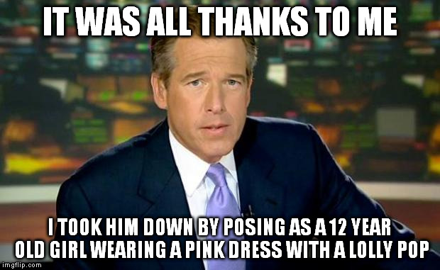 IT WAS ALL THANKS TO ME I TOOK HIM DOWN BY POSING AS A 12 YEAR OLD GIRL WEARING A PINK DRESS WITH A LOLLY POP | made w/ Imgflip meme maker