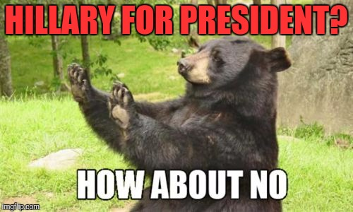 Yeah... No more Clintons in the white house. | HILLARY FOR PRESIDENT? | image tagged in memes,how about no bear,funny,hillary clinton | made w/ Imgflip meme maker
