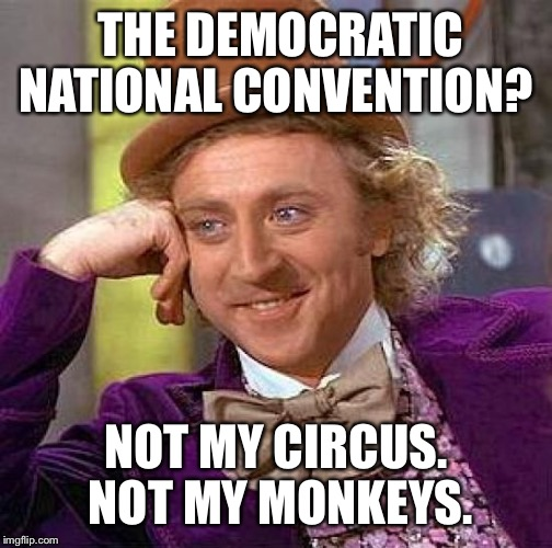 Creepy Condescending Wonka Meme | THE DEMOCRATIC NATIONAL CONVENTION? NOT MY CIRCUS. NOT MY MONKEYS. | image tagged in memes,creepy condescending wonka | made w/ Imgflip meme maker