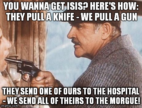 YOU WANNA GET ISIS? HERE'S HOW: THEY PULL A KNIFE - WE PULL A GUN THEY SEND ONE OF OURS TO THE HOSPITAL - WE SEND ALL OF THEIRS TO THE MORGU | image tagged in malone | made w/ Imgflip meme maker