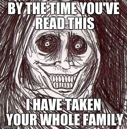 Unwanted House Guest |  BY THE TIME YOU'VE READ THIS; I HAVE TAKEN YOUR WHOLE FAMILY | image tagged in memes,unwanted house guest | made w/ Imgflip meme maker