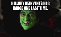 HILLARY REINVENTS HER IMAGE ONE LAST TIME. | image tagged in memes,wicked witch,hillary clinton 2016,hillary clinton,election 2016,makeover | made w/ Imgflip meme maker
