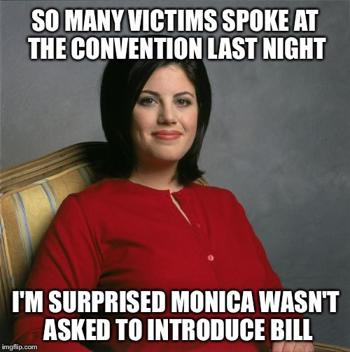 At the convention last night.. | SO MANY VICTIMS SPOKE AT THE CONVENTION LAST NIGHT I'M SURPRISED MONICA WASN'T ASKED TO INTRODUCE BILL | image tagged in monica lewinsky,memes,funny,hillary,bill clinton,victim | made w/ Imgflip meme maker