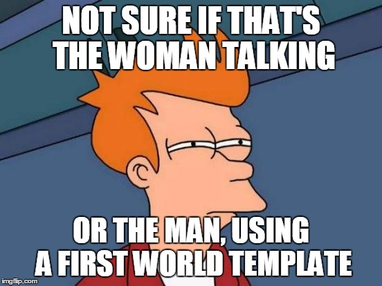 Futurama Fry Meme | NOT SURE IF THAT'S THE WOMAN TALKING OR THE MAN, USING A FIRST WORLD TEMPLATE | image tagged in memes,futurama fry | made w/ Imgflip meme maker