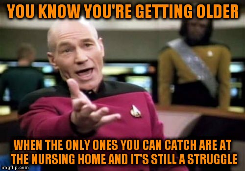 Picard Wtf Meme | YOU KNOW YOU'RE GETTING OLDER WHEN THE ONLY ONES YOU CAN CATCH ARE AT THE NURSING HOME AND IT'S STILL A STRUGGLE | image tagged in memes,picard wtf | made w/ Imgflip meme maker