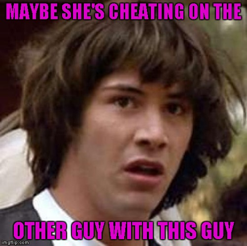 Conspiracy Keanu Meme | MAYBE SHE'S CHEATING ON THE OTHER GUY WITH THIS GUY | image tagged in memes,conspiracy keanu | made w/ Imgflip meme maker