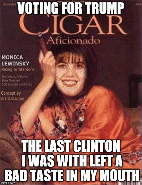 VOTING FOR TRUMP THE LAST CLINTON I WAS WITH LEFT A BAD TASTE IN MY MOUTH | image tagged in monica cigar | made w/ Imgflip meme maker