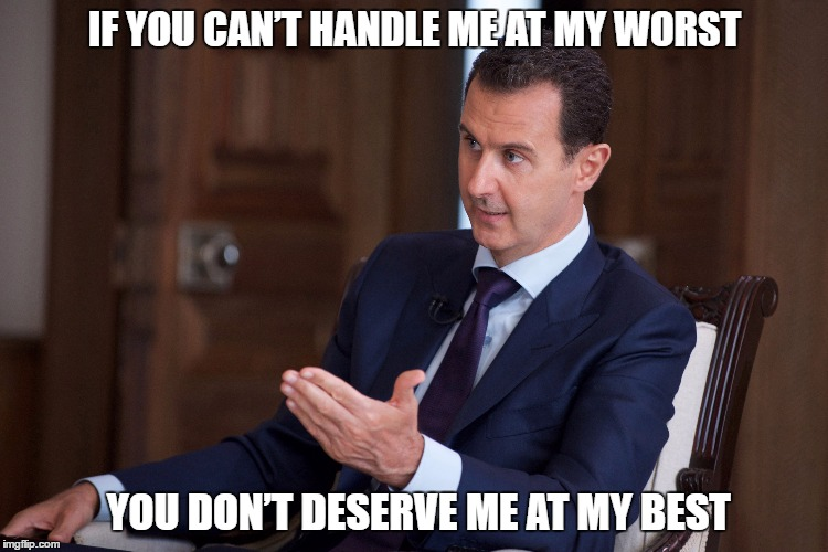 Pres. Assad |  IF YOU CAN'T HANDLE ME AT MY WORST; YOU DON'T DESERVE ME AT MY BEST | image tagged in assad,syria,civil war,dictator | made w/ Imgflip meme maker