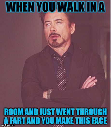 Face You Make Robert Downey Jr Meme |  WHEN YOU WALK IN A; ROOM AND JUST WENT THROUGH A FART AND YOU MAKE THIS FACE | image tagged in memes,face you make robert downey jr | made w/ Imgflip meme maker