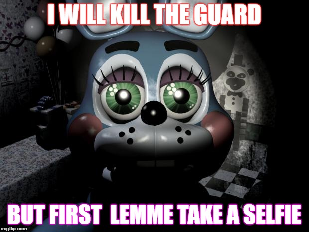 FNAF 2 toy Bonnie  |  I WILL KILL THE GUARD; BUT FIRST  LEMME TAKE A SELFIE | image tagged in fnaf 2 toy bonnie | made w/ Imgflip meme maker
