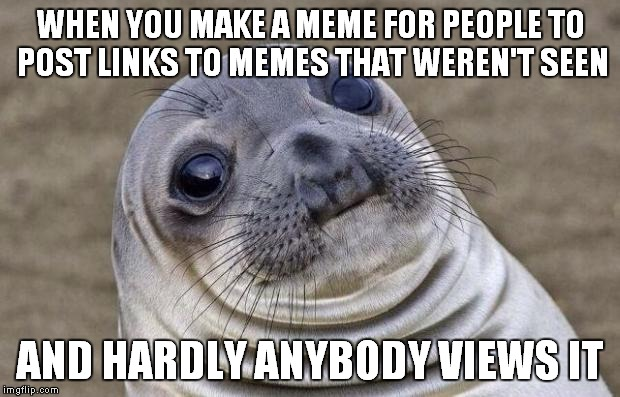 Slightly ironic much | WHEN YOU MAKE A MEME FOR PEOPLE TO POST LINKS TO MEMES THAT WEREN'T SEEN AND HARDLY ANYBODY VIEWS IT | image tagged in memes,awkward moment sealion | made w/ Imgflip meme maker