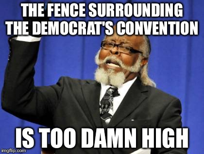 Nothing hypocritical to see here...Move along! | THE FENCE SURROUNDING THE DEMOCRAT'S CONVENTION IS TOO DAMN HIGH | image tagged in memes,too damn high,dnc,trump wall,hypocrite,democrat | made w/ Imgflip meme maker