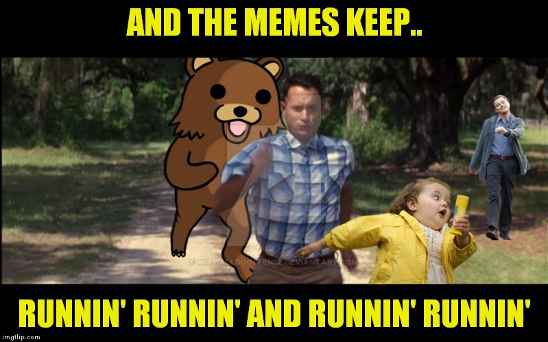 Forrest ain't the only one! | AND THE MEMES KEEP.. RUNNIN' RUNNIN' AND RUNNIN' RUNNIN' | image tagged in running,girl running,running shoes,forrest gump running,little girl running away | made w/ Imgflip meme maker