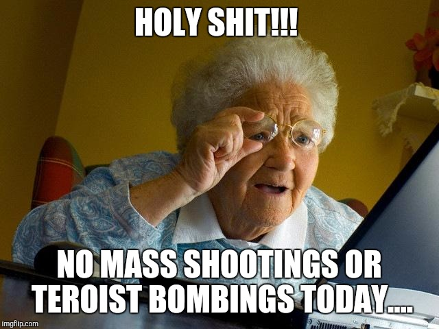 Grandma Finds The Internet Meme | HOLY SHIT!!! NO MASS SHOOTINGS OR TEROIST BOMBINGS TODAY.... | image tagged in memes,grandma finds the internet | made w/ Imgflip meme maker