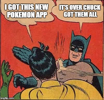 Batman Slapping Robin Meme | I GOT THIS NEW POKEMON APP IT'S OVER CHUCK GOT THEM ALL | image tagged in memes,batman slapping robin | made w/ Imgflip meme maker