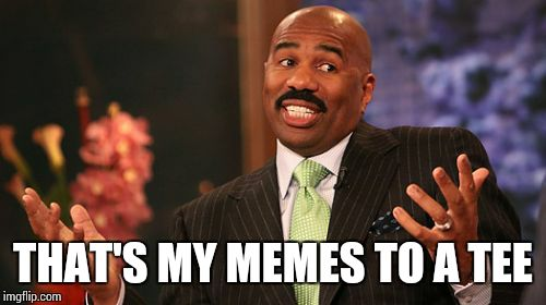 Steve Harvey Meme | THAT'S MY MEMES TO A TEE | image tagged in memes,steve harvey | made w/ Imgflip meme maker