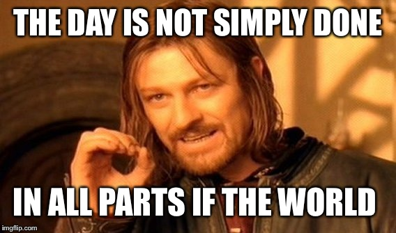 One Does Not Simply Meme | THE DAY IS NOT SIMPLY DONE IN ALL PARTS IF THE WORLD | image tagged in memes,one does not simply | made w/ Imgflip meme maker
