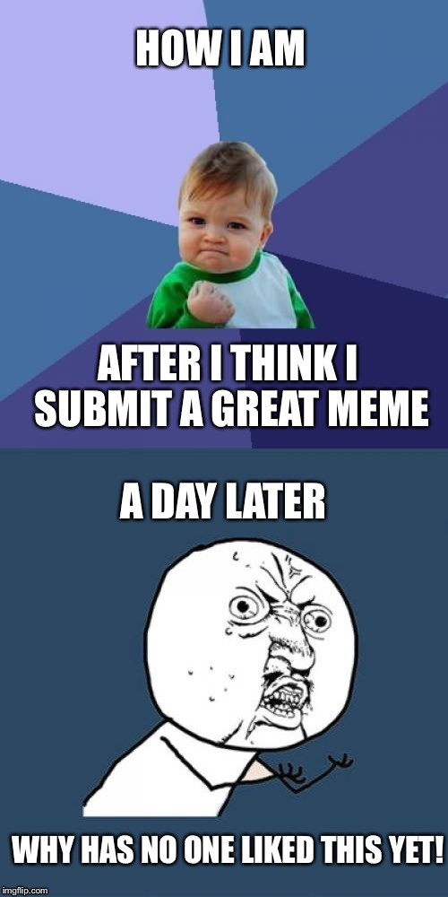 When you think it's going to go viral... But doesn't  | HOW I AM AFTER I THINK I SUBMIT A GREAT MEME A DAY LATER WHY HAS NO ONE LIKED THIS YET! | image tagged in y u no,success kid,great memes | made w/ Imgflip meme maker