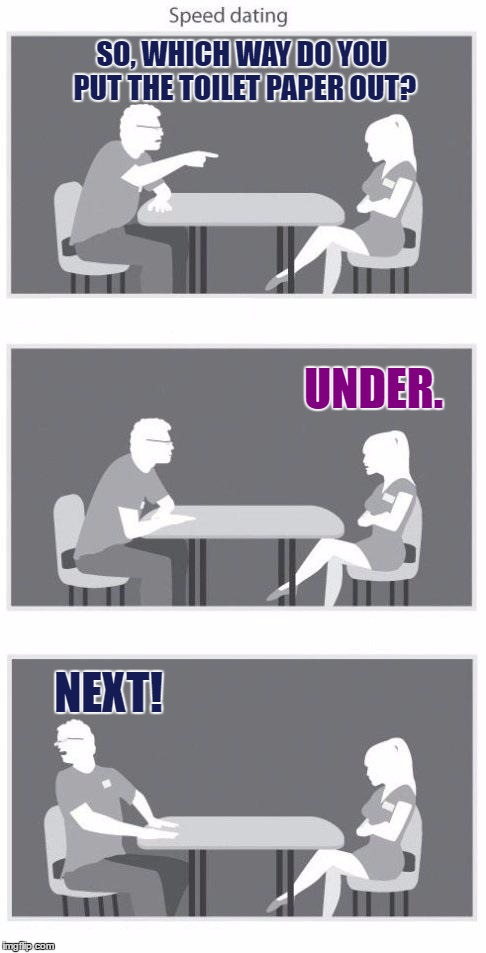 Seed Dating | SO, WHICH WAY DO YOU PUT THE TOILET PAPER OUT? UNDER. NEXT! | image tagged in speed dating,memes,funny,toilet paper,under,over | made w/ Imgflip meme maker