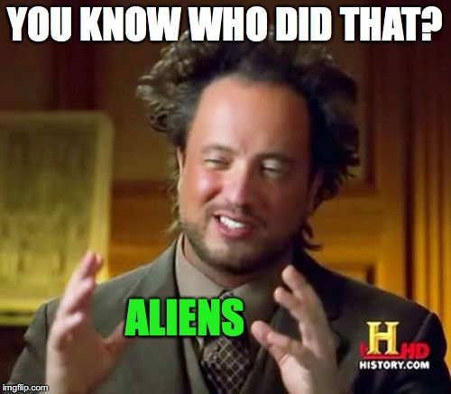 Ancient Aliens Meme | YOU KNOW WHO DID THAT? ALIENS | image tagged in memes,ancient aliens | made w/ Imgflip meme maker