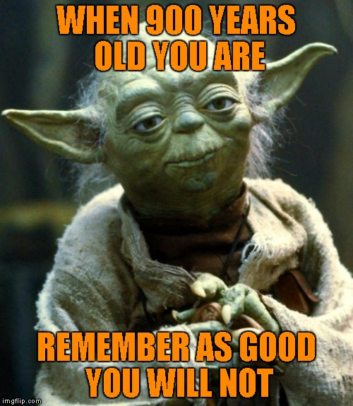 Star Wars Yoda Meme | WHEN 900 YEARS OLD YOU ARE REMEMBER AS GOOD YOU WILL NOT | image tagged in memes,star wars yoda | made w/ Imgflip meme maker