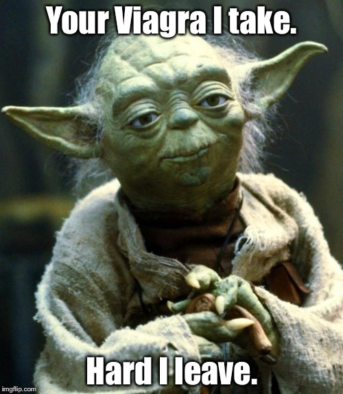 Star Wars Yoda Meme | Your Viagra I take. Hard I leave. | image tagged in memes,star wars yoda | made w/ Imgflip meme maker