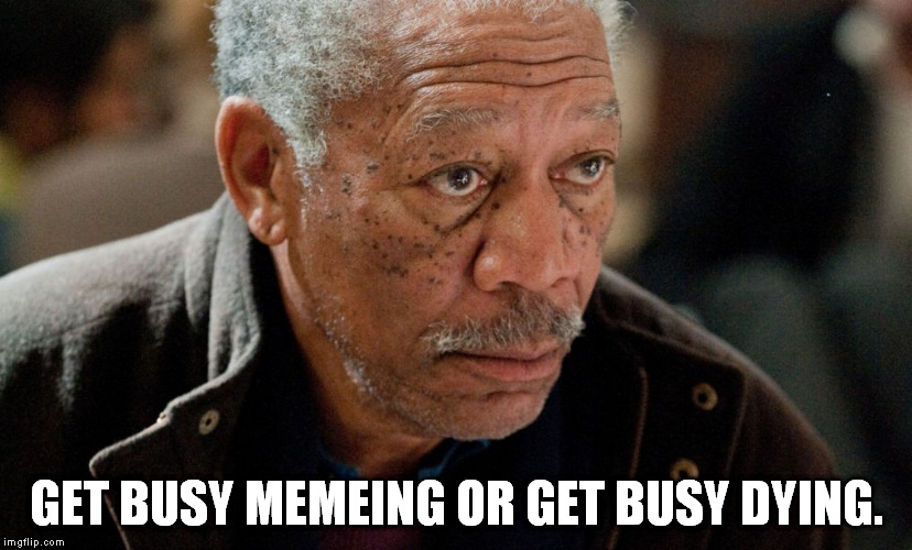 Morgan Freeman | GET BUSY MEMEING OR GET BUSY DYING. | image tagged in morgan freeman | made w/ Imgflip meme maker