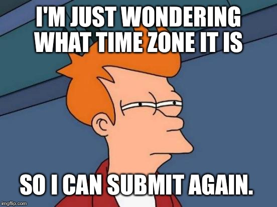 Futurama Fry Meme | I'M JUST WONDERING WHAT TIME ZONE IT IS SO I CAN SUBMIT AGAIN. | image tagged in memes,futurama fry | made w/ Imgflip meme maker