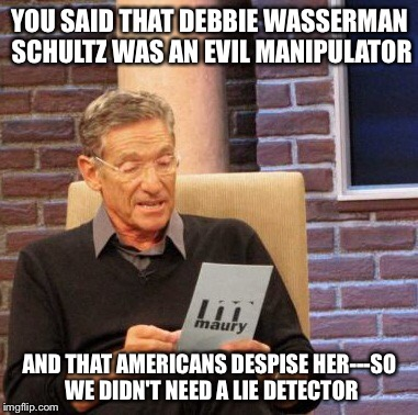 Maury Lie Detector Meme | YOU SAID THAT DEBBIE WASSERMAN SCHULTZ WAS AN EVIL MANIPULATOR AND THAT AMERICANS DESPISE HER---SO WE DIDN'T NEED A LIE DETECTOR | image tagged in memes,maury lie detector | made w/ Imgflip meme maker
