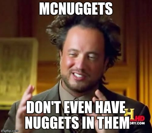 Ancient Aliens Meme | MCNUGGETS DON'T EVEN HAVE NUGGETS IN THEM | image tagged in memes,ancient aliens | made w/ Imgflip meme maker