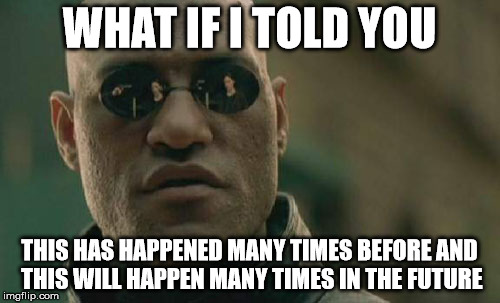 Matrix Morpheus Meme | WHAT IF I TOLD YOU THIS HAS HAPPENED MANY TIMES BEFORE AND THIS WILL HAPPEN MANY TIMES IN THE FUTURE | image tagged in memes,matrix morpheus | made w/ Imgflip meme maker
