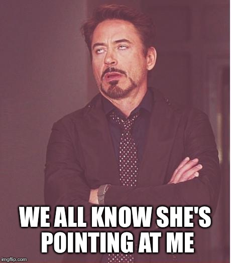 Face You Make Robert Downey Jr Meme | WE ALL KNOW SHE'S POINTING AT ME | image tagged in memes,face you make robert downey jr | made w/ Imgflip meme maker