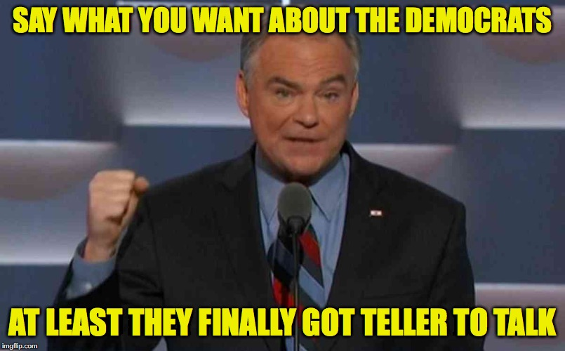 Tim Kaine | SAY WHAT YOU WANT ABOUT THE DEMOCRATS AT LEAST THEY FINALLY GOT TELLER TO TALK | image tagged in tim kaine | made w/ Imgflip meme maker