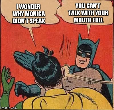 Batman Slapping Robin Meme | I WONDER WHY MONICA DIDN'T SPEAK YOU CAN'T TALK WITH YOUR MOUTH FULL | image tagged in memes,batman slapping robin | made w/ Imgflip meme maker
