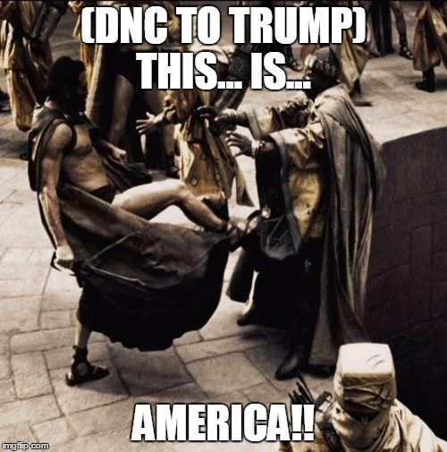 This is sparta | (DNC TO TRUMP) THIS... IS... AMERICA!! | image tagged in this is sparta | made w/ Imgflip meme maker