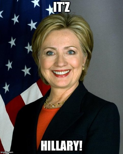 Hillary Clinton |  IT'Z; HILLARY! | image tagged in hillaryclinton | made w/ Imgflip meme maker