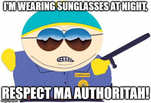 Officer Cartman | I'M WEARING SUNGLASSES AT NIGHT, RESPECT MA AUTHORITAH! | image tagged in memes,officer cartman | made w/ Imgflip meme maker