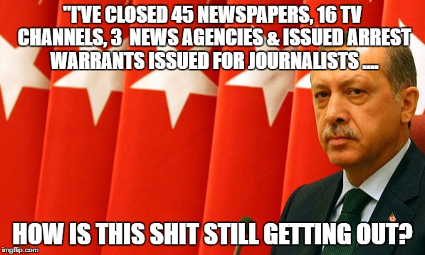 "Erdogan Closes Media | ""I'VE CLOSED 45 NEWSPAPERS, 16 TV CHANNELS, 3  NEWS AGENCIES & ISSUED ARREST WARRANTS ISSUED FOR JOURNALISTS .... HOW IS THIS SHIT STILL GET 