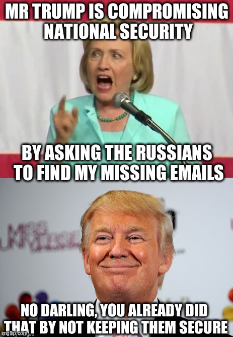 Hillary is not impressed | MR TRUMP IS COMPROMISING NATIONAL SECURITY BY ASKING THE RUSSIANS TO FIND MY MISSING EMAILS NO DARLING, YOU ALREADY DID THAT BY NOT KEEPING  | image tagged in trump,hillary clinton,email | made w/ Imgflip meme maker