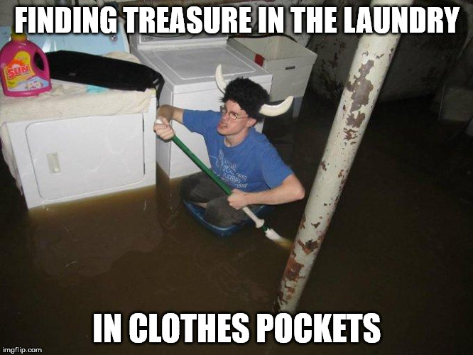 Laundry Viking | FINDING TREASURE IN THE LAUNDRY IN CLOTHES POCKETS | image tagged in memes,laundry viking | made w/ Imgflip meme maker