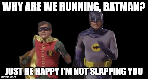 WHY ARE WE RUNNING, BATMAN? JUST BE HAPPY I'M NOT SLAPPING YOU | made w/ Imgflip meme maker